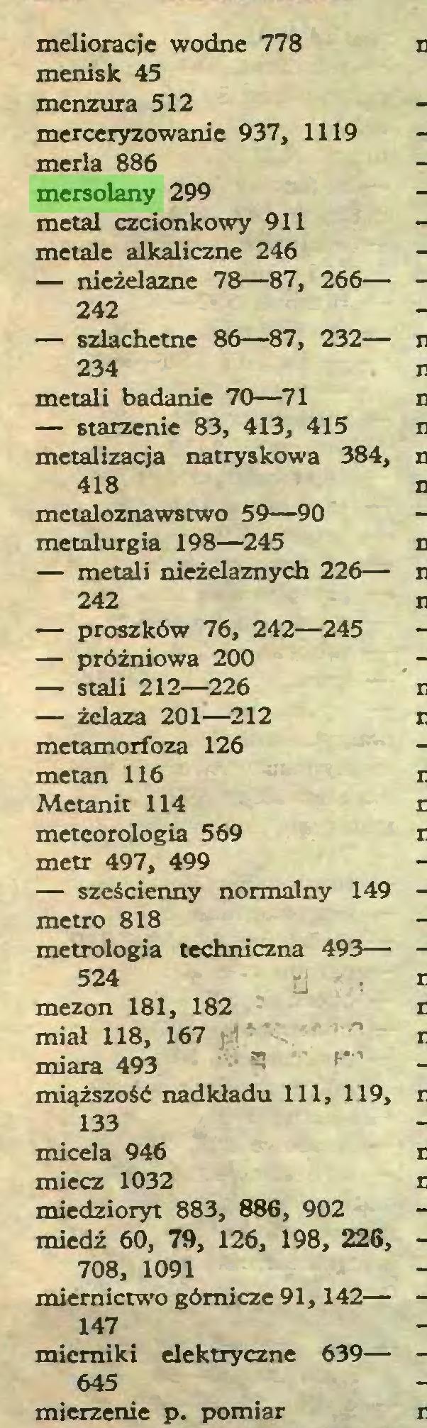 (...) melioracje wodne 778 menisk 45 menzura 512 merceryzowanie 937, 1119 merla 886 mersolany 299 metal czcionkowy 911 metale alkaliczne 246 — nieżelazne 78—87, 266— 242 — szlachetne 86—87, 232— 234 metali badanie 70—71 — starzenie 83, 413, 415 metalizacja natryskowa 384, 418 metaloznawstwo 59—90 metalurgia 198—245 — metali nieżelaznych 226— 242 — proszków 76, 242—245 — próżniowa 200 — stali 212—226 — żelaza 201—212 metamorfoza 126 metan 116 Metanit 114 meteorologia 569 metr 497, 499 — sześcienny normalny 149 metro 818 metrologia techniczna 493— 524 j mezon 181, 182 miał 118, 167 miara 493 miąższość nadkładu 111, 119, 133 micela 946 miecz 1032 miedzioryt 883, 886, 902 miedź 60, 79, 126, 198, 226, 708, 1091 miernictwo górnicze 91,142— 147 mierniki elektryczne 639— 645 mierzenie p. pomiar...