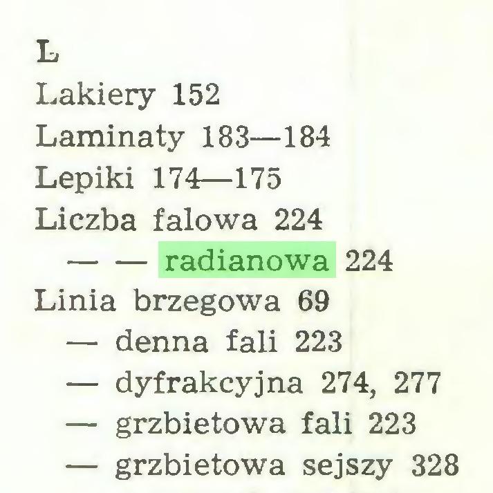 (...) L Lakiery 152 Laminaty 183—184 Lepiki 174—175 Liczba falowa 224 radianowa 224 Linia brzegowa 69 — denna fali 223 — dyfrakcyjna 274, 277 — grzbietowa fali 223 — grzbietowa sejszy 328...