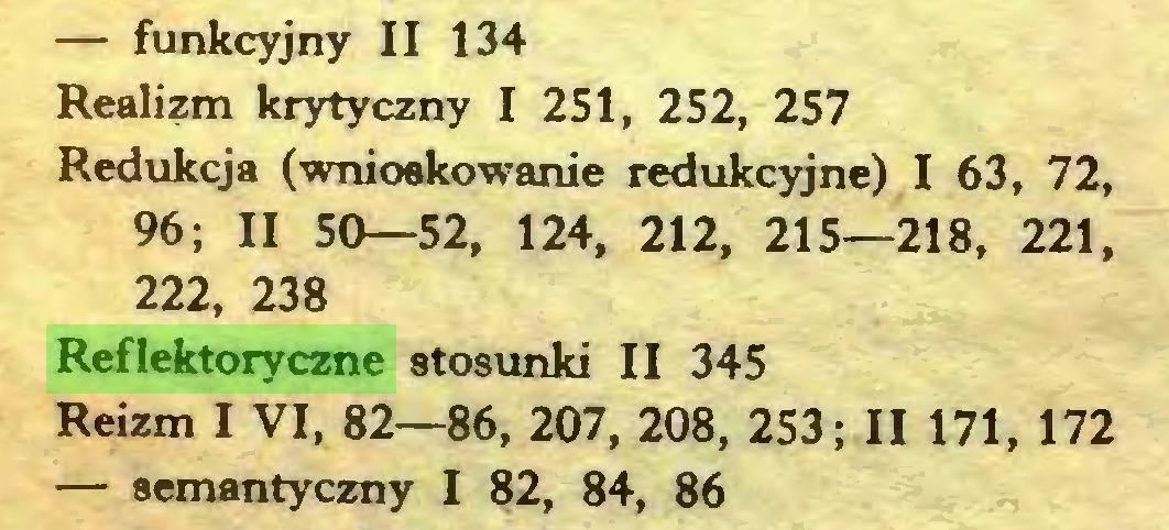 (...) — funkcyjny II 134 Realizm krytyczny I 251, 252, 257 Redukcja (wnioskowanie redukcyjne) I 63, 72, 96; II 50—52, 124, 212, 215—218, 221, 222, 238 Reflektoryczne stosunki II 345 Reizm I VI, 82—86, 207, 208, 253; II 171, 172 — semantyczny I 82, 84, 86...