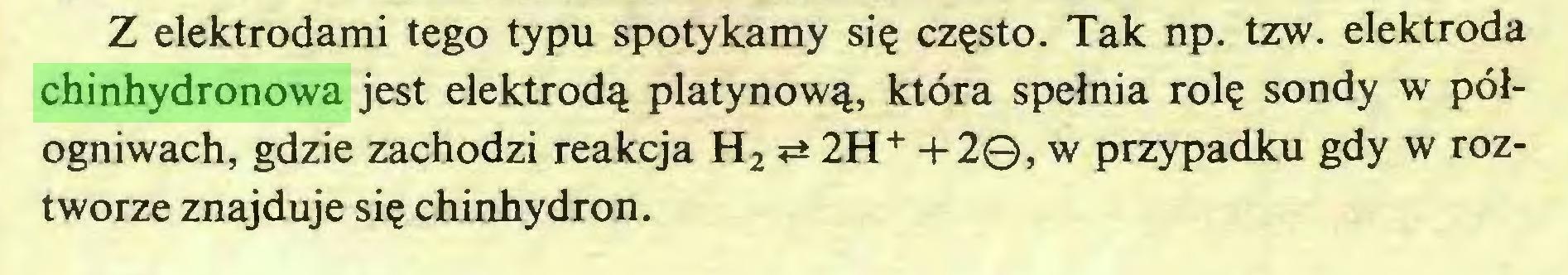 (...) Z elektrodami tego typu spotykamy się często. Tak np. tzw. elektroda chinhydronowa jest elektrodą platynową, która spełnia rolę sondy w półogniwach, gdzie zachodzi reakcja H2 ^ 2H+ +2©, w przypadku gdy w roztworze znajduje się chinhydron...