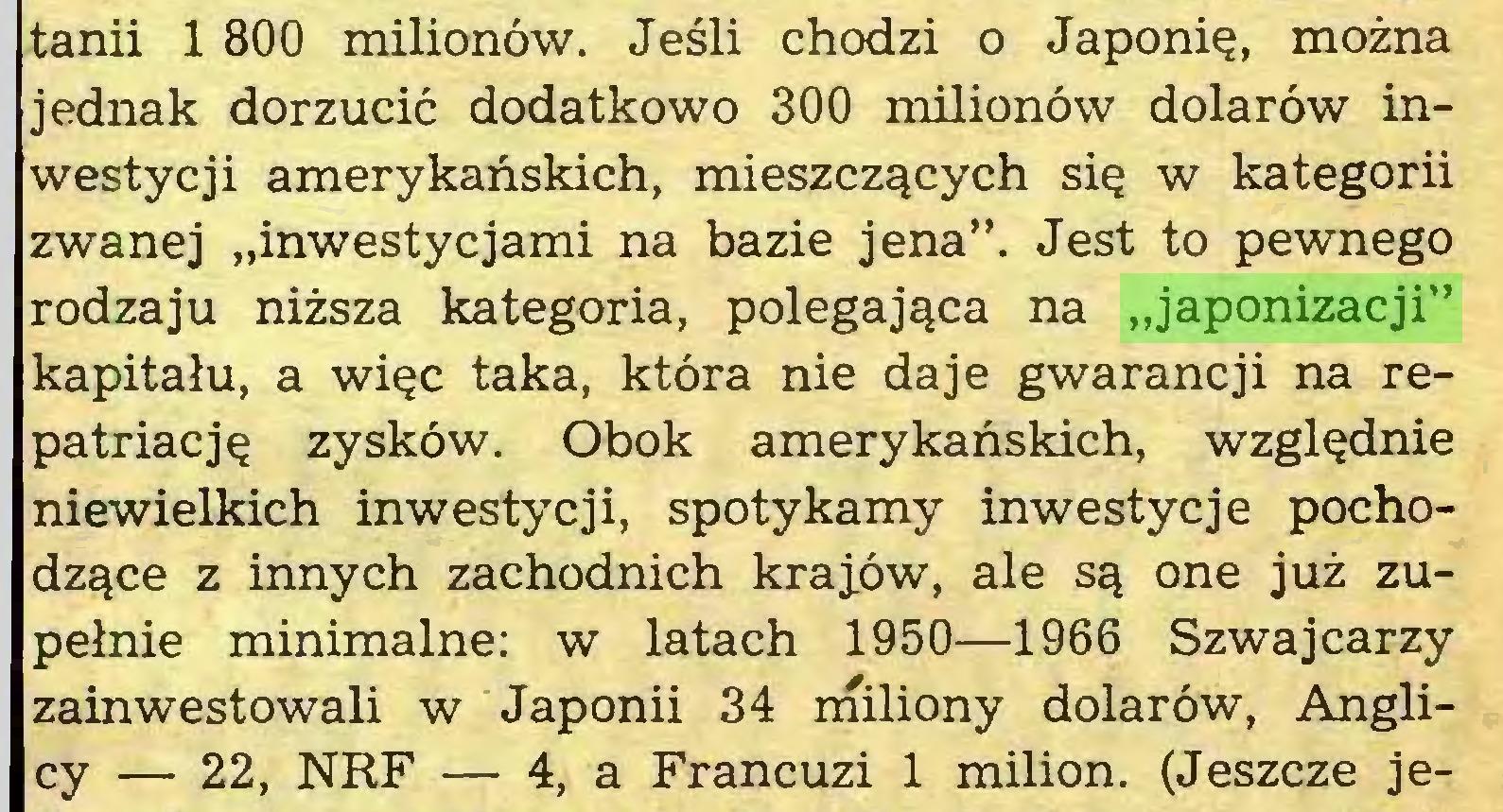"""(...) tanii 1 800 milionów. Jeśli chodzi o Japonię, można jednak dorzucić dodatkowo 300 milionów dolarów inwestycji amerykańskich, mieszczących się w kategorii zwanej """"inwestycjami na bazie jena"""". Jest to pewnego rodzaju niższa kategoria, polegająca na """"japonizacji"""" kapitału, a więc taka, która nie daje gwarancji na repatriację zysków. Obok amerykańskich, względnie niewielkich inwestycji, spotykamy inwestycje pochodzące z innych zachodnich krajów, ale są one już zupełnie minimalne: w latach 1950—1966 Szwajcarzy zainwestowali w Japonii 34 miliony dolarów, Anglicy — 22, NRF — 4, a Francuzi 1 milion. (Jeszcze je..."""