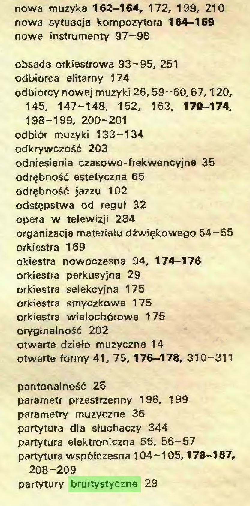 (...) nowa muzyka 162-164, 172, 199. 210 nowa sytuacja kompozytora 164-169 nowe instrumenty 97-98 obsada orkiestrowa 93-95, 251 odbiorca elitarny 174 odbiorcy nowej muzyki 26,59-60,67,120, 145, 147-148, 152, 163, 170-174, 198-199, 200-201 odbiór muzyki 133-134 odkrywczość 203 odniesienia czasowo-frekwencyjne 35 odrębność estetyczna 65 odrębność jazzu 102 odstępstwa od reguł 32 opera w telewizji 284 organizacja materiału dźwiękowego 54-55 orkiestra 169 okiestra nowoczesna 94, 174-176 orkiestra perkusyjna 29 orkiestra selekcyjna 175 orkiestra smyczkowa 175 orkiestra wielochórowa 175 oryginalność 202 otwarte dzieło muzyczne 14 otwarte formy 41, 75,176-178, 310-311 pantonalność 25 parametr przestrzenny 198, 199 parametry muzyczne 36 partytura dla słuchaczy 344 partytura elektroniczna 55, 56-57 partytura współczesna 104-105,178-187, 208-209 partytury bruitystyczne 29...