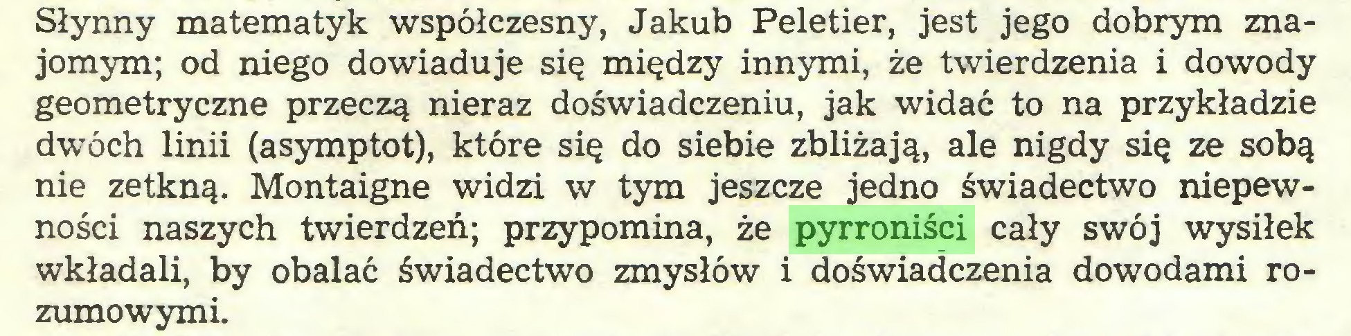 (...) Słynny matematyk współczesny, Jakub Peletier, jest jego dobrym znajomym; od niego dowiaduje się między innymi, że twierdzenia i dowody geometryczne przeczą nieraz doświadczeniu, jak widać to na przykładzie dwóch linii (asymptot), które się do siebie zbliżają, ale nigdy się ze sobą nie zetkną. Montaigne widzi w tym jeszcze jedno świadectwo niepewności naszych twierdzeń; przypomina, że pyrroniści cały swój wysiłek wkładali, by obalać świadectwo zmysłów i doświadczenia dowodami rozumowymi...
