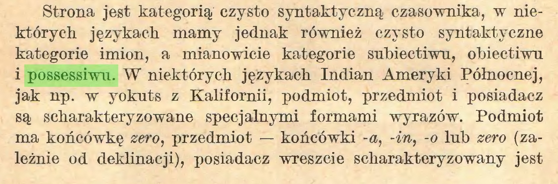 (...) Strona jest kategorią czysto syntaktyczną czasownika, w niektórych językach mamy jednak również czysto syntaktyczne kategorie imion, a mianowicie kategorie subiectiwu, obiectiwu i possessiwu. W niektórych językach Indian Ameryki Północnej, jak np. w yokuts z Kalifornii, podmiot, przedmiot i posiadacz są scharakteryzowane specjalnymi formami wyrazów. Podmiot ma końcówkę zero, przedmiot — końcówki -a, -in, -o lub zero (zależnie od deklinacji), posiadacz wreszcie scharakteryzowany jest...
