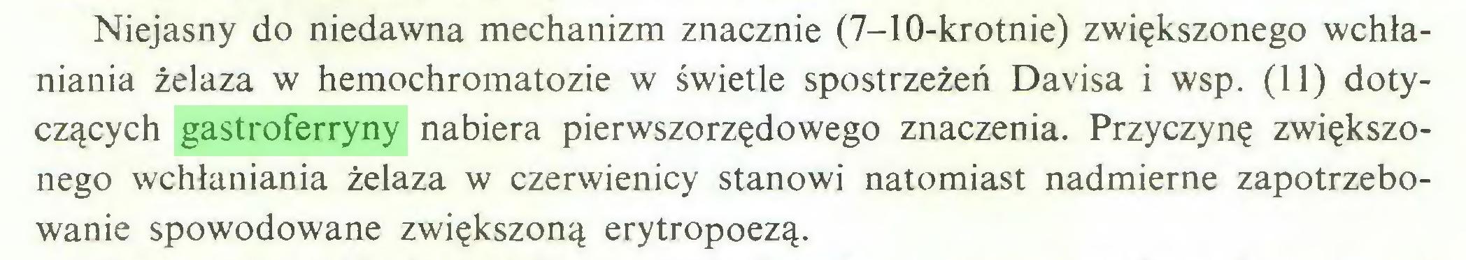 (...) Niejasny do niedawna mechanizm znacznie (7-10-krotnie) zwiększonego wchłaniania żelaza w hemochromatozie w świetle spostrzeżeń Davisa i wsp. (11) dotyczących gastroferryny nabiera pierwszorzędowego znaczenia. Przyczynę zwiększonego wchłaniania żelaza w czerwienicy stanowi natomiast nadmierne zapotrzebowanie spowodowane zwiększoną erytropoezą...