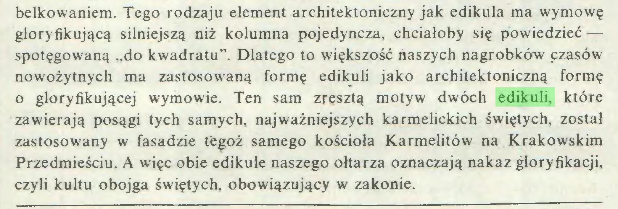 """(...) belkowaniem. Tego rodzaju element architektoniczny jak edikula ma wymowę gloryfikującą silniejszą niż kolumna pojedyncza, chciałoby się powiedzieć — spotęgowaną """"do kwadratu"""". Dlatego to większość naszych nagrobków czasów nowożytnych ma zastosowaną formę edikuli jako architektoniczną formę o gloryfikującej wymow-ie. Ten sam zresztą motyw dwóch edikuli, które zawierają posągi tych samych, najważniejszych karmelickich świętych, został zastosowany w fasadzie tegoż samego kościoła Karmelitów na Krakowskim Przedmieściu. A więc obie edikule naszego ołtarza oznaczają nakaz gloryfikacji, czyli kultu obojga świętych, obowiązujący w zakonie..."""