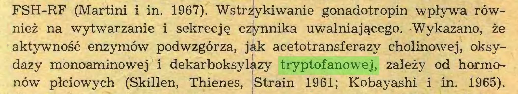(...) FSH-RF (Martini i in. 1967). Wstrzykiwanie gonadotropin wpływa również na wytwarzanie i sekrecję czynnika uwalniającego. Wykazano, że aktywność enzymów podwzgórza, jak acetotransferazy cholinowej, oksydazy monoaminowej i dekarboksylazy tryptofanowej, zależy od hormonów płciowych (Skillen, Thienes, Strain 1961; Kobayashi i in. 1965)...