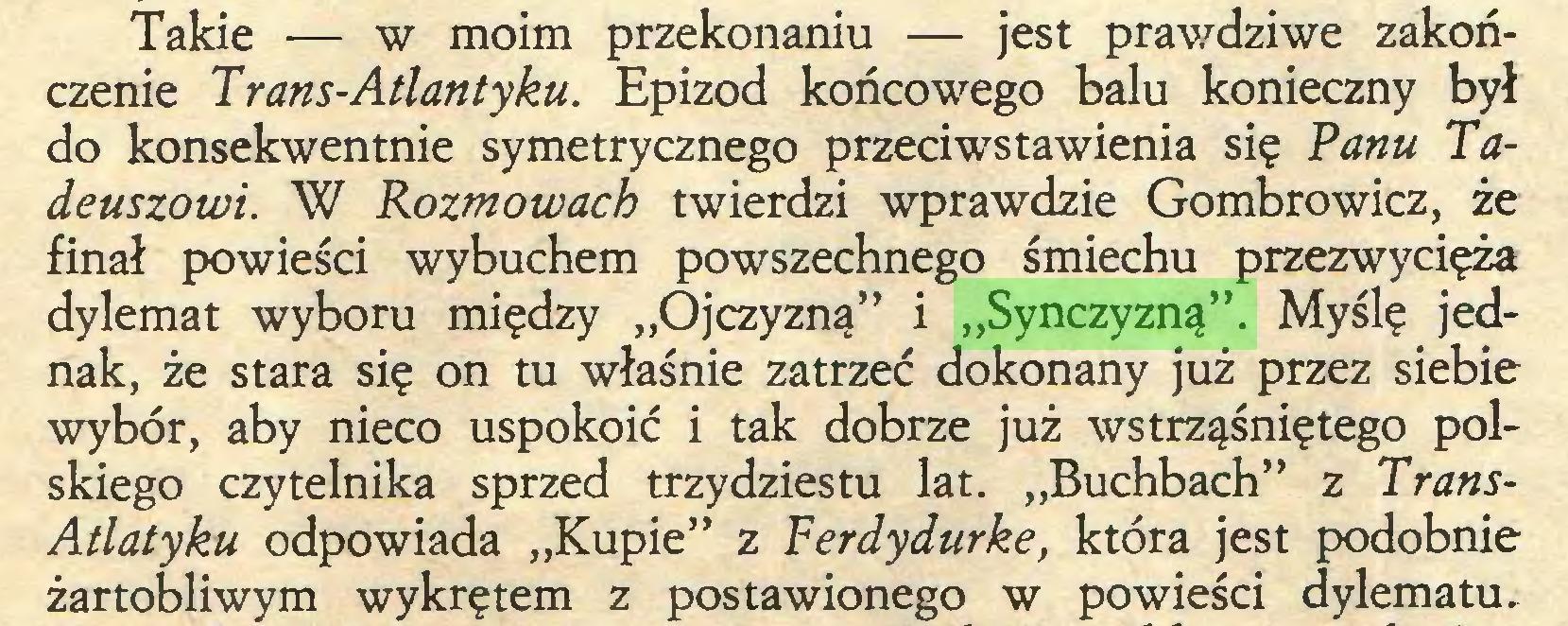 """(...) Takie — w moim przekonaniu — jest prawdziwe zakończenie Trans-Atlantyku. Epizod końcowego balu konieczny był do konsekwentnie symetrycznego przeciwstawienia się Tanu Tadeuszowi. W Rozmowach twierdzi wprawdzie Gombrowicz, że finał powieści wybuchem powszechnego śmiechu przezwycięża dylemat wyboru między """"Ojczyzną"""" i """"Synczyzną"""". Myślę jednak, że stara się on tu właśnie zatrzeć dokonany już przez siebie wybór, aby nieco uspokoić i tak dobrze już wstrząśniętego polskiego czytelnika sprzed trzydziestu lat. """"Buchbach"""" z TransAtlatyku odpowiada """"Kupie"""" z Ferdydurke, która jest podobnie żartobliwym wykrętem z postawionego w powieści dylematu..."""
