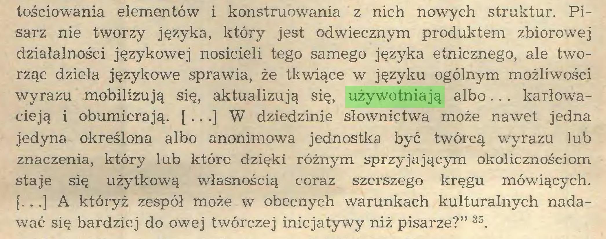 """(...) tościowania elementów i konstruowania z nich nowych struktur. Pisarz nie tworzy języka, który jest odwiecznym produktem zbiorowej działalności językowej nosicieli tego samego języka etnicznego, ale tworząc dzieła językowe sprawia, że tkwiące w języku ogólnym możliwości wyrazu mobilizują się, aktualizują się, używotniają albo... karłowacieją i obumierają. [...] W dziedzinie słownictwa może nawet jedna jedyna określona albo anonimowa jednostka być twórcą wyrazu lub znaczenia, który lub które dzięki różnym sprzyjającym okolicznościom staje się użytkową własnością coraz szerszego kręgu mówiących, f.. .] A któryż zespół może w obecnych warunkach kulturalnych nadawać się bardziej do owej twórczej inicjatywy niż pisarze?"""" 35..."""