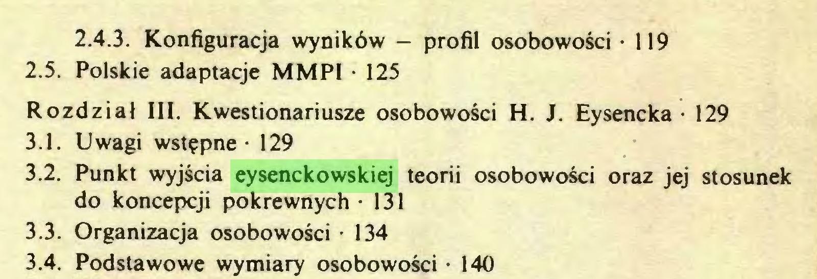 (...) 2.4.3. Konfiguracja wyników — profil osobowości • 119 2.5. Polskie adaptacje MMP1 • 125 Rozdział III. Kwestionariusze osobowości H. J. Eysencka • 129 3.1. Uwagi wstępne - 129 3.2. Punkt wyjścia eysenckowskiej teorii osobowości oraz jej stosunek do koncepcji pokrewnych -131 3.3. Organizacja osobowości • 134 3.4. Podstawowe wymiary osobowości • 140...