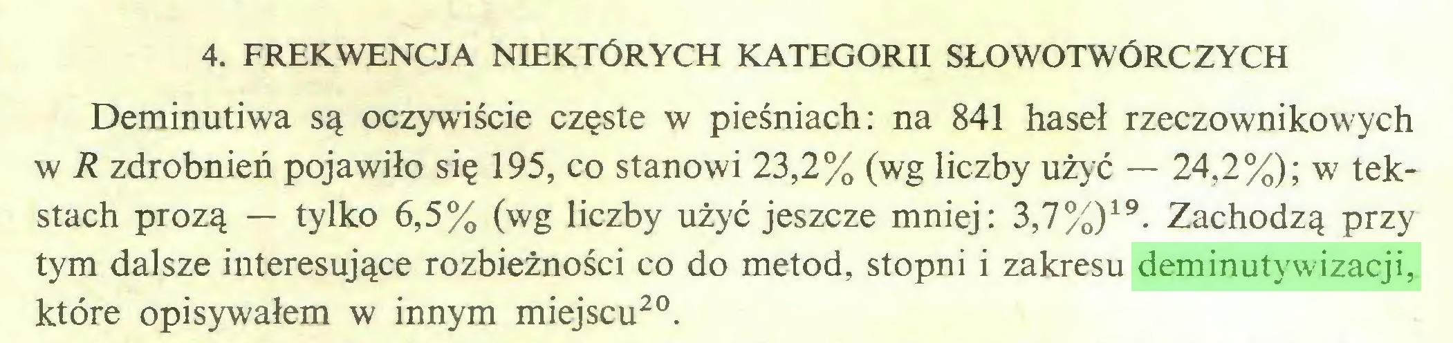(...) 4. FREKWENCJA NIEKTÓRYCH KATEGORII SŁOWOTWÓRCZYCH Deminutiwa są oczywiście częste w pieśniach: na 841 haseł rzeczownikowych w R zdrobnień pojawiło się 195, co stanowi 23,2% (wg liczby użyć — 24,2%); w tekstach prozą — tylko 6,5% (wg liczby użyć jeszcze mniej: 3,7%)19. Zachodzą przy tym dalsze interesujące rozbieżności co do metod, stopni i zakresu deminutywizacji, które opisywałem w innym miejscu20...