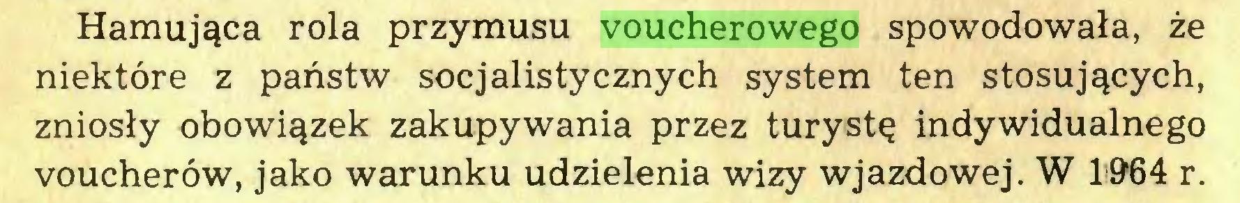 (...) Hamująca rola przymusu voucherowego spowodowała, że niektóre z państw socjalistycznych system ten stosujących, zniosły obowiązek zakupywania przez turystę indywidualnego voucherow, jako warunku udzielenia wizy wjazdowej. W 1*964 r...
