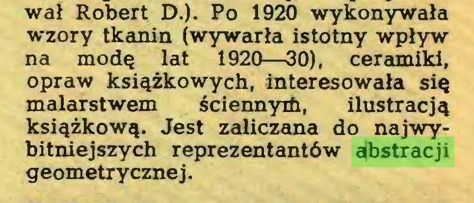 (...) wal Robert D.). Po 1920 wykonywala wzory tkanin (wywarla istotny wplyw na modQ lat 1920—30), ceramiki, opraw ksiqzkowych, interesowala siQ malarstwem gciennyifi, ilustracj^ ksi^zkowq. Jest zaliczana do najwybitniejszych reprezentantöw abstracji geometrycznej...