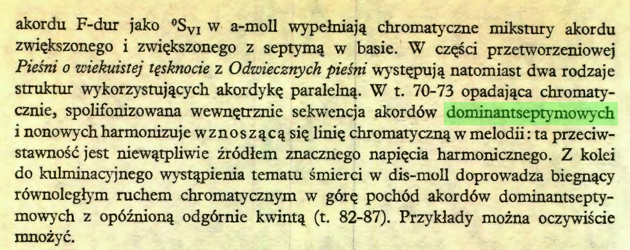 (...) akordu F-dur jako °SVI w a-moll wypełniają chromatyczne mikstury akordu zwiększonego i zwiększonego z septymą w basie. W części przetworzeniowej Pieśm o wiekuistej tęsknocie z Odwiecznych pieśni występują natomiast dwa rodzaje struktur wykorzystujących akordykę paralelną. W t. 70-73 opadająca chromatycznie, spolifonizowana wewnętrznie sekwencja akordów dominantseptymowych i nonowych harmonizuje wznoszącą się linię chromatyczną w melodii: ta przeciwstawnośćjest niewątpliwie źródłem znacznego napięcia harmonicznego. Z kolei do kulminacyjnego wystąpienia tematu śmierci w dis-moll doprowadza biegnący równoległym ruchem chromatycznym w górę pochód akordów dominantseptymowych z opóźnioną odgórnie kwintą (t. 82-87). Przykłady można oczywiście mnożyć...