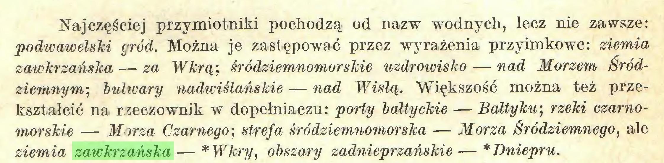 (...) Najczęściej przymiotniki pochodzą od nazw wodnych, lecz nie zawsze: podwawelski gród. Można je zastępować przez wyrażenia przyimkowe: ziemia zawkrzańska — za Wkrą; śródziemnomorskie uzdrowisko — nad Morzem Śródziemnym', bulwary nadwiślańskie — nad Wisłą. Większość można też przekształcić na rzeczownik w dopełniaczu: porty bałtyckie — Bałtyku', rzeki czarnomorskie — Morza Czarnego', strefa śródziemnomorska — Morza Śródziemnego, ale ziemia zawkrzańska — *Wkry, obszary zadnieprzańskie — * Dniepru...