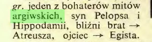 (...) gr. jeden z bohaterów mitów argiwskich, syn Pelopsa i Hippodamii, bliźni brat —> Atreusza, ojciec —*■ Egista...