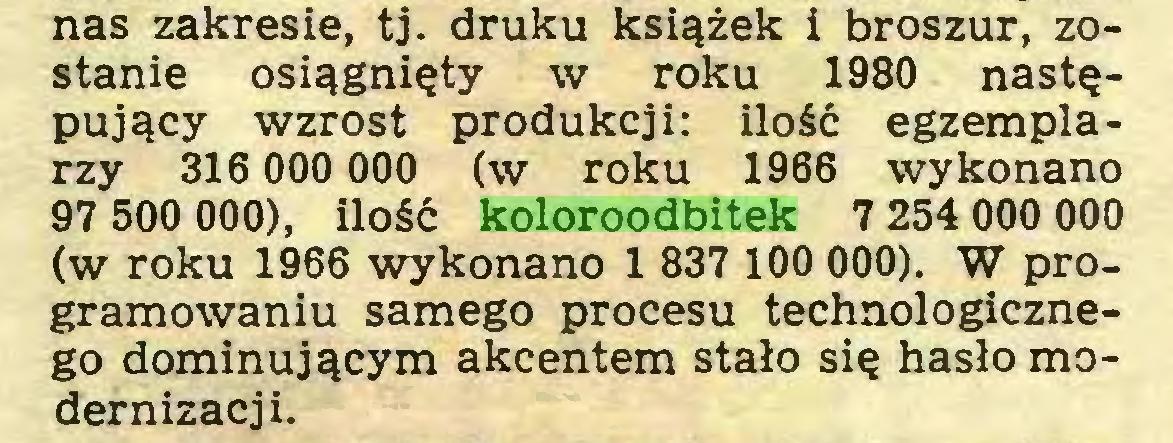 (...) nas zakresie, tj. druku książek i broszur, zostanie osiągnięty w roku 1980 następujący wzrost produkcji: ilość egzemplarzy 316 000 000 (w roku 1966 wykonano 97 500 000), ilość koloroodbitek 7 254 000 000 (w roku 1966 wykonano 1 837 100 000). W programowaniu samego procesu technologicznego dominującym akcentem stało się hasło modernizacji...