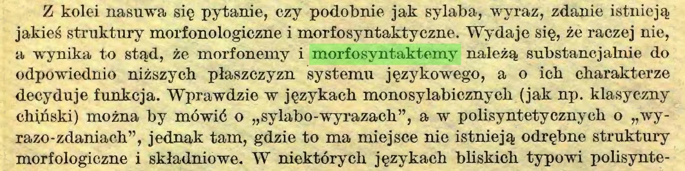 """(...) Z kolei nasuwa się pytanie, czy podobnie jak sylaba, wyraz, zdanie istnieją jakieś struktury morfonologiczne i morfosyntaktyczne. Wydaje się, że raczej nie, a wynika to stąd, że morfonemy i morfosyntaktemy należą substancjalnie do odpowiednio niższych płaszczyzn systemu językowego, a o ich charakterze decyduje funkcja. Wprawdzie w językach monosylabicznych (jak np. klasyczny chiński) można by mówić o """"sylabo-wyrazach"""", a w polisyntetycznych o """"wyrazo-zdaniach"""", jednak tam, gdzie to ma miejsce nie istnieją odrębne struktury morfologiczne i składniowe. W niektórych językach bliskich typowi polisynte..."""