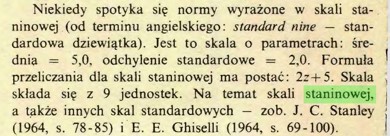 (...) Niekiedy spotyka się normy wyrażone w skali staninowej (od terminu angielskiego: standard nine — standardowa dziewiątka). Jest to skala o parametrach: średnia = 5,0, odchylenie standardowe = 2,0. Formuła ^ przeliczania dla skali staninowej ma postać: 2z+5. Skala >, składa się z 9 jednostek. Na temat skali staninowej, i a także innych skal standardowych — zob. J. C. Stanley j (1964, s. 78-85) i E. E. Ghiselli (1964, s. 69-100)...
