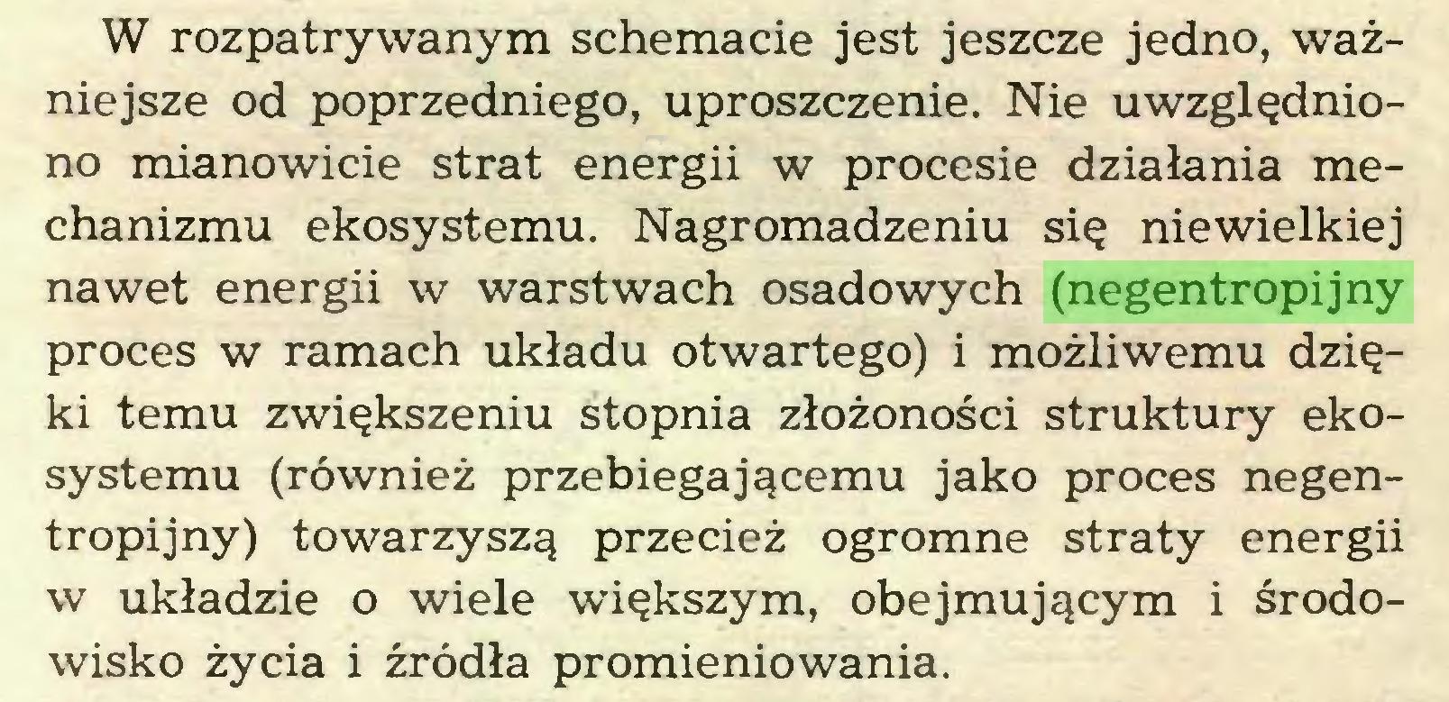 (...) W rozpatrywanym schemacie jest jeszcze jedno, ważniejsze od poprzedniego, uproszczenie. Nie uwzględniono mianowicie strat energii w procesie działania mechanizmu ekosystemu. Nagromadzeniu się niewielkiej nawet energii w warstwach osadowych (negentropijny proces w ramach układu otwartego) i możliwemu dzięki temu zwiększeniu stopnia złożoności struktury ekosystemu (również przebiegającemu jako proces negentropijny) towarzyszą przecież ogromne straty energii w układzie o wiele większym, obejmującym i środowisko życia i źródła promieniowania...