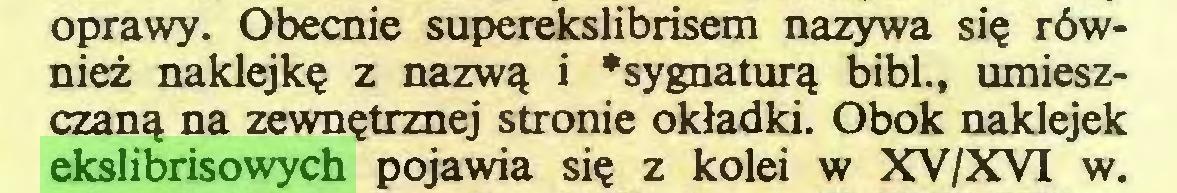 """(...) oprawy. Obecnie superekslibrisem nazywa się również naklejkę z nazwą i """"sygnaturą bibl., umieszczaną na zewnętrznej stronie okładki. Obok naklejek ekslibrisowych pojawia się z kolei w XV/XVI w..."""