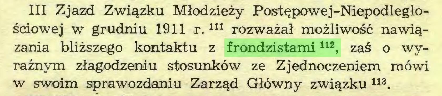 (...) III Zjazd Związku Młodzieży Postępowe j-Niepodległościowej w grudniu 1911 r.111 rozważał możliwość nawiązania bliższego kontaktu z frondzistami112, zaś o wyraźnym złagodzeniu stosunków ze Zjednoczeniem mówi w swoim sprawozdaniu Zarząd Główny związku 113...