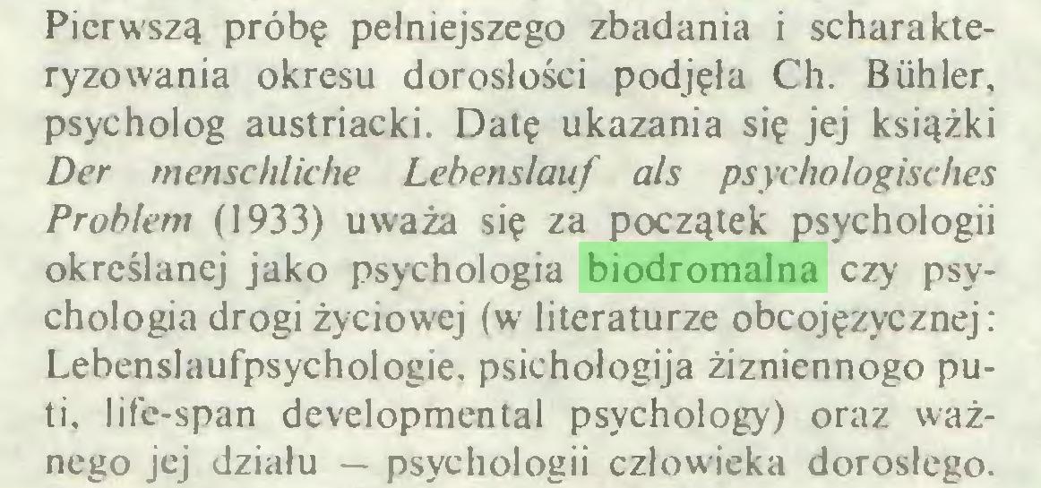 (...) Pierwszą próbę pełniejszego zbadania i scharakteryzowania okresu dorosłości podjęła Ch. Biihler, psycholog austriacki. Datę ukazania się jej książki Der menschliche Lehenslauf als psychologisches Problem (1933) uważa się za początek psychologii określanej jako psychologia biodromalna czy psychologia drogi życiowej (w literaturze obcojęzycznej: Lebenslaufpsychologie, psichołogija żizniennogo puti, life-span developmental psychology) oraz ważnego jej działu — psychologii człowieka dorosłego...