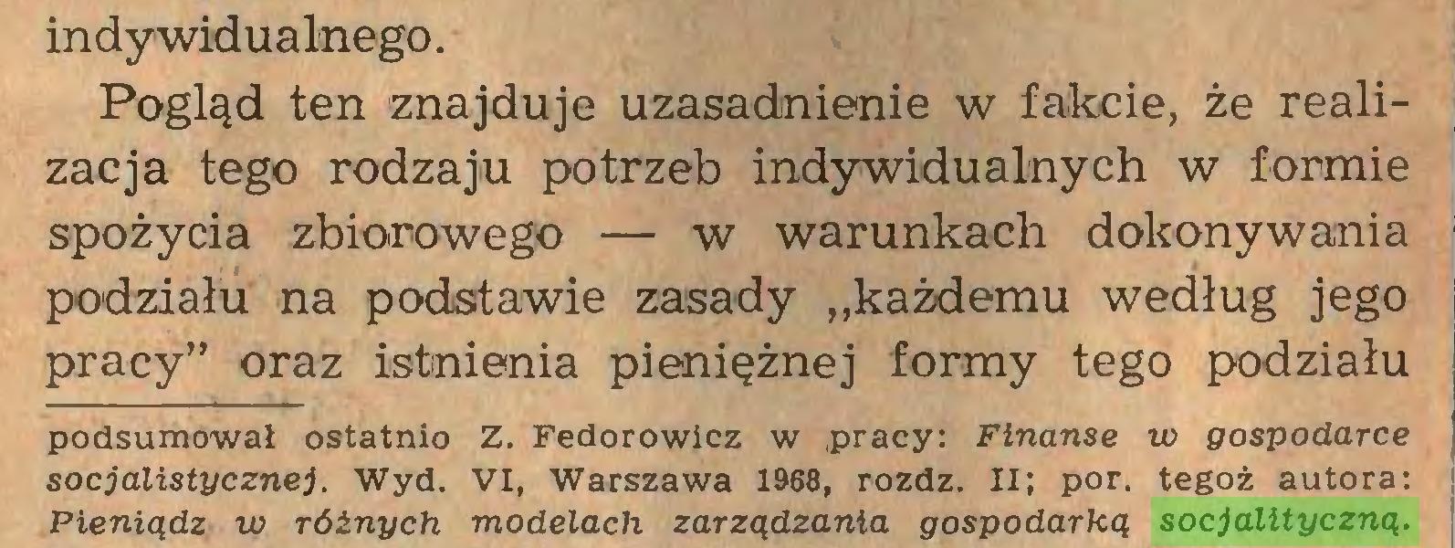 """(...) indywidualnego. Pogląd ten znajduje uzasadnienie w fakcie, że realizacja tego rodzaju potrzeb indywidualnych w formie spożycia zbiorowego — w warunkach dokonywania podziału na podstawie zasady """"każdemu według jego pracy"""" oraz istnienia pieniężnej formy tego podziału podsumował ostatnio Z. Fedorowicz w pracy: Finanse w gospodarce socjalistycznej. Wyd. VI, Warszawa 1968, rozdz. II; por. tegoż autora: Pieniądz w różnych modelach zarządzania gospodarką socjalityczną..."""