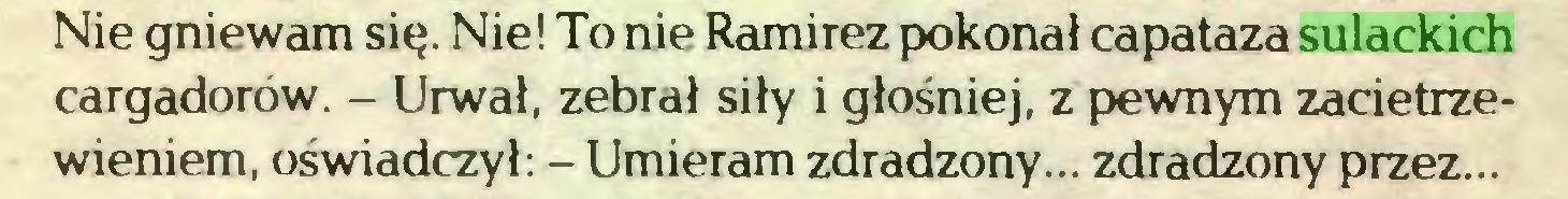 (...) Nie gniewam się. Nie! To nie Ramírez pokonał capataza sulackich cargadorów. - Urwał, zebrał siły i głośniej, z pewnym zacietrzewieniem, oświadczył: - Umieram zdradzony... zdradzony przez...