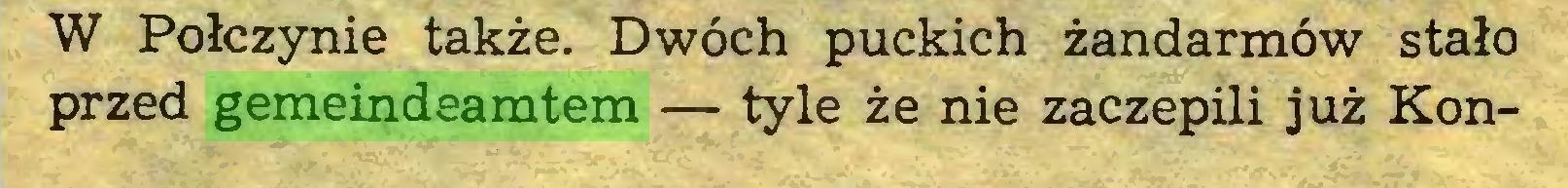 (...) W Połczynie także. Dwóch puckich żandarmów stało przed gemeindeamtem — tyle że nie zaczepili już Kon...