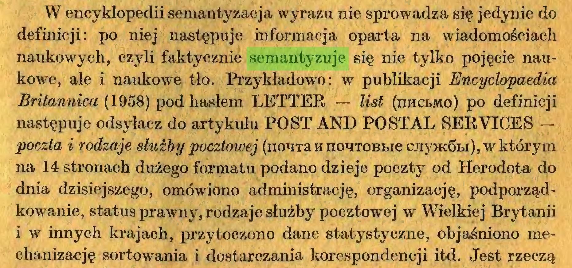 (...) W encyklopedii semantyzacja wyrazu nie sprowadza się jedynie do definicji: po niej następuje informacja oparta na wiadomościach naukowych, czyli faktycznie semantyzuje się nie tylko pojęcie naukowe, ale i naukowe tlo. Przykładowo: w publikacji Encyclopaedia Britannica (1958) pod hasłem LETTER — list (nncŁMo) po definicji następuje odsyłacz do artykułu POST AND POSTAL SERVICES — poczta i rodzaje służby pocztowej (nouTa h nouTOBbie cjiy>K6bi), w którym na 14 stronach dużego formatu podano dzieje poczty od Herodota do dnia dzisiejszego, omówiono administrację, organizację, podporządkowanie, status prawmy, rodzaje służby pocztowej w Wielkiej Brytanii i w innych krajach, przytoczono dane statystyczne, objaśniono mechanizację sortowania i dostarczania korespondencji itd. Jest rzeczą...