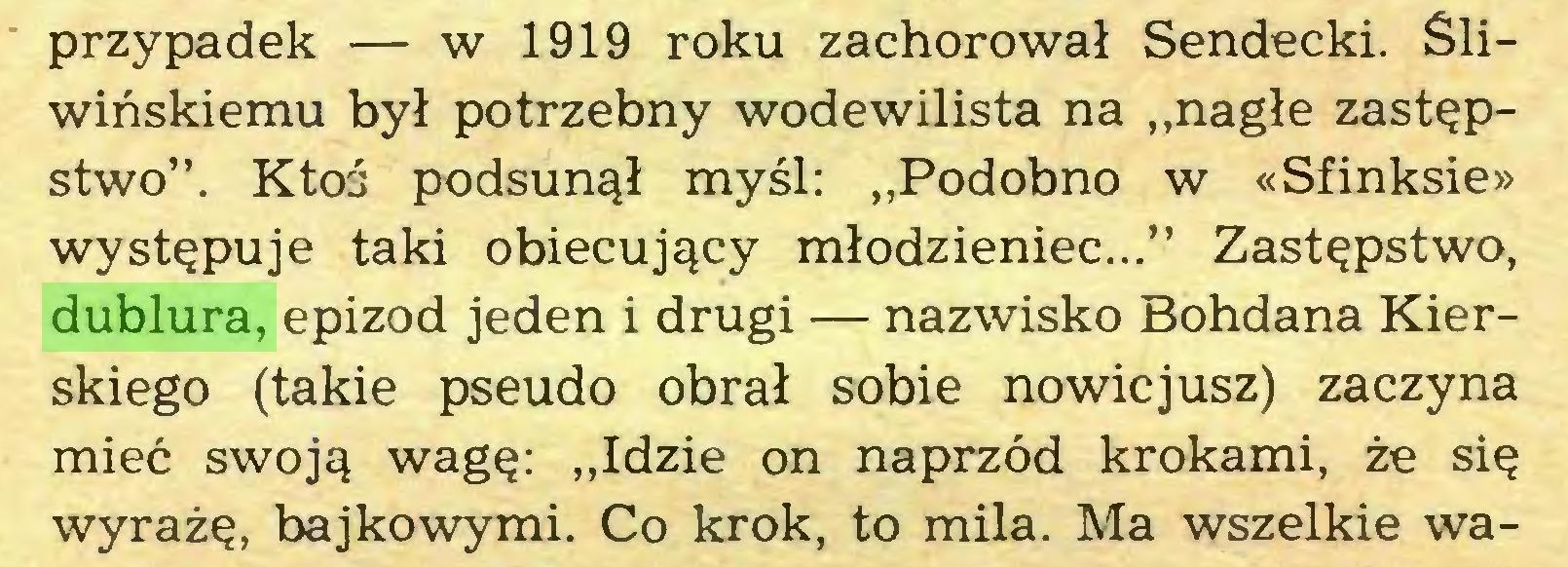 """(...) przypadek — w 1919 roku zachorował Sendecki. Śliwińskiemu był potrzebny wodewilista na """"nagłe zastępstwo"""". Ktoś podsunął myśl: """"Podobno w «Sfinksie» występuje taki obiecujący młodzieniec..."""" Zastępstwo, dublura, epizod jeden i drugi — nazwisko Bohdana Kierskiego (takie pseudo obrał sobie nowicjusz) zaczyna mieć swoją wagę: """"Idzie on naprzód krokami, że się wyrażę, bajkowymi. Co krok, to mila. Ma wszelkie wa..."""