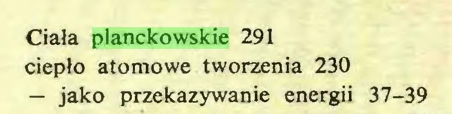 (...) Ciała planckowskie 291 ciepło atomowe tworzenia 230 — jako przekazywanie energii 37-39...