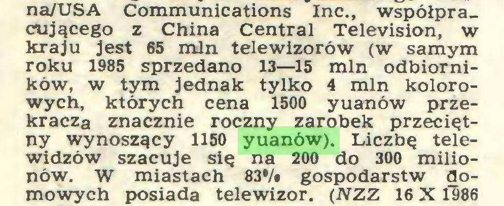 (...) na/USA Communications Inc., współpracującego z China Central Television, w kraju jest 65 min telewizorów (w samym roku 1985 sprzedano 13—15 min odbiorników, w tym jednak tylko 4 min kolorowych, których cena 1500 yuanów przekracza znacznie roczny zarobek przeciętny wynoszący 1150 yuanów). Liczbę telewidzów szacuje się na 200 do 300 milionów. W miastach 83*/» gospodarstw domowych posiada telewizor. (NZZ 16 X 1986...