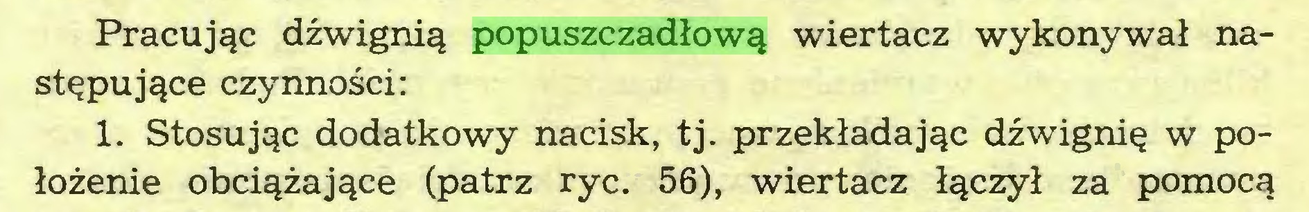 (...) Pracując dźwignią popuszczadłową wiertacz wykonywał następujące czynności: 1. Stosując dodatkowy nacisk, tj. przekładając dźwignię w położenie obciążające (patrz ryc. 56), wiertacz łączył za pomocą...