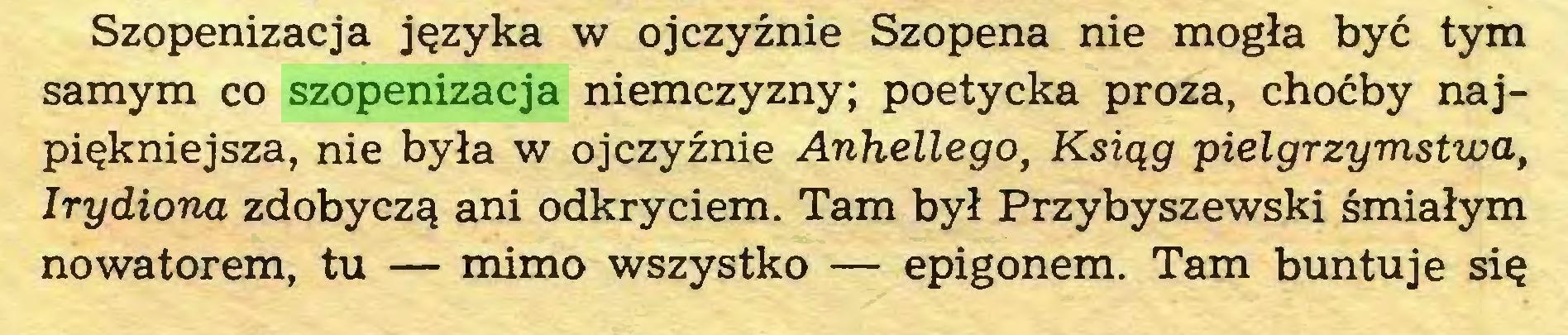 (...) Szopenizacja języka w ojczyźnie Szopena nie mogła być tym samym co szopenizacja niemczyzny; poetycka proza, choćby najpiękniejsza, nie była w ojczyźnie Anhellego, Ksiąg pielgrzymstwa, Irydiona zdobyczą ani odkryciem. Tam był Przybyszewski śmiałym nowatorem, tu — mimo wszystko — epigonem. Tam buntuje się...