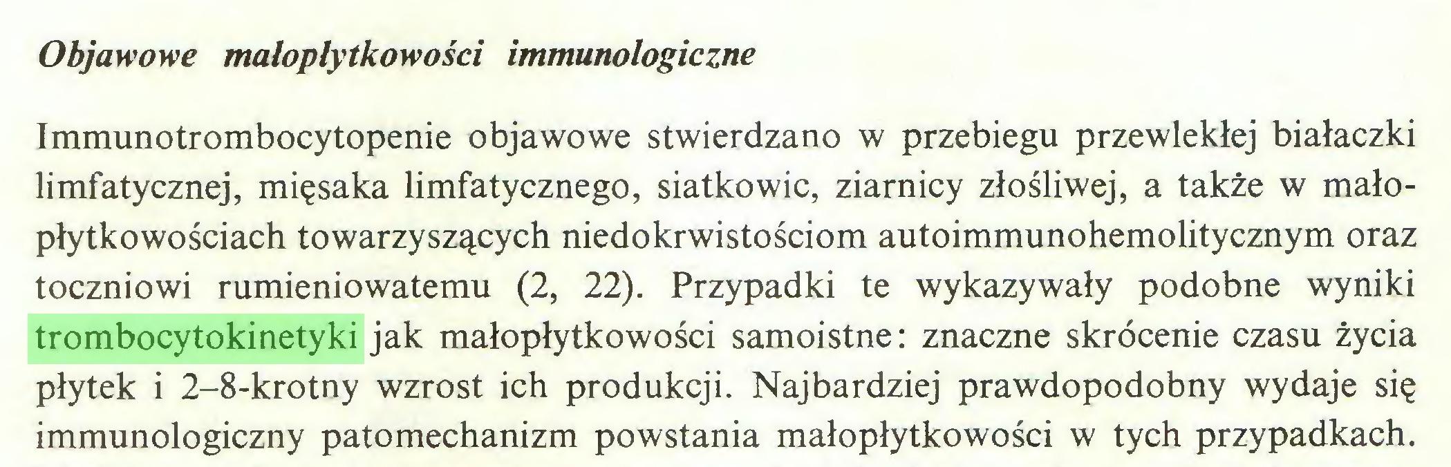 (...) Objawowe małoplytkowości immunologiczne Immunotrombocytopenie objawowe stwierdzano w przebiegu przewlekłej białaczki limfatycznej, mięsaka limfatycznego, siatkowic, ziarnicy złośliwej, a także w małopłytkowościach towarzyszących niedokrwistościom autoimmunohemolitycznym oraz toczniowi rumieniowatemu (2, 22). Przypadki te wykazywały podobne wyniki trombocytokinetyki jak małopłytkowości samoistne: znaczne skrócenie czasu życia płytek i 2-8-krotny wzrost ich produkcji. Najbardziej prawdopodobny wydaje się immunologiczny patomechanizm powstania małopłytkowości w tych przypadkach...