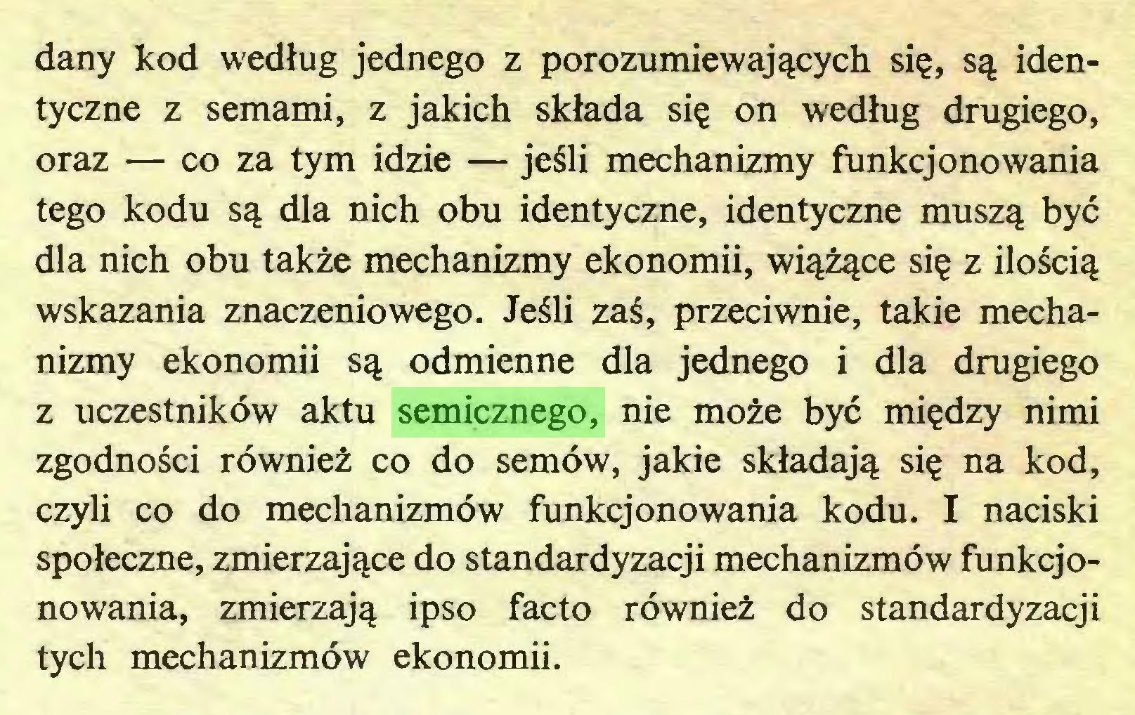 (...) dany kod według jednego z porozumiewających się, są identyczne z semami, z jakich składa się on według drugiego, oraz — co za tym idzie — jeśli mechanizmy funkcjonowania tego kodu są dla nich obu identyczne, identyczne muszą być dla nich obu także mechanizmy ekonomii, wiążące się z ilością wskazania znaczeniowego. Jeśli zaś, przeciwnie, takie mechanizmy ekonomii są odmienne dla jednego i dla drugiego z uczestników aktu semicznego, nie może być między nimi zgodności również co do semów, jakie składają się na kod, czyli co do mechanizmów funkcjonowania kodu. I naciski społeczne, zmierzające do standardyzacji mechanizmów funkcjonowania, zmierzają ipso facto również do standardyzacji tych mechanizmów ekonomii. Rozdział IX...