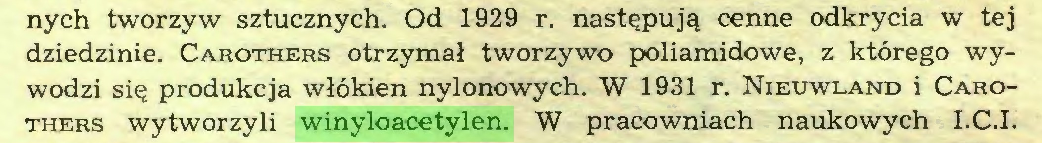 (...) nych tworzyw sztucznych. Od 1929 r. następują cenne odkrycia w tej dziedzinie. Carothers otrzymał tworzywo poliamidowe, z którego wywodzi się produkcja włókien nylonowych. W 1931 r. Nieuwland i Carothers wytworzyli winyloacetylen. W pracowniach naukowych I.C.I...