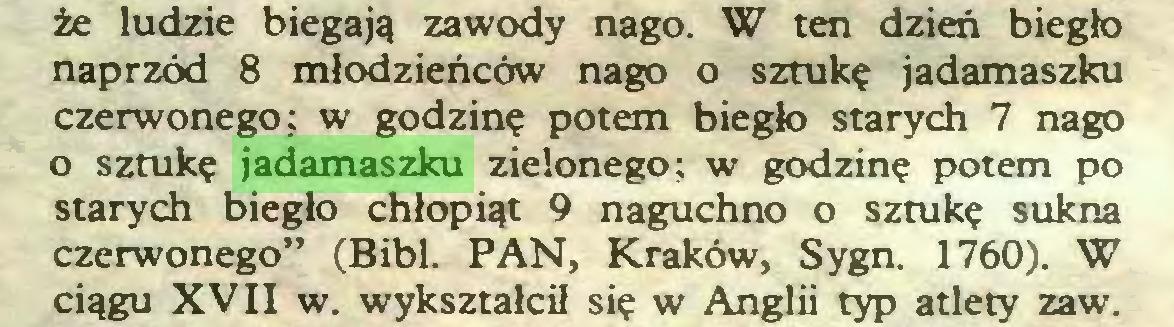 """(...) że ludzie biegają zawody nago. W ten dzień biegło naprzód 8 młodzieńców nago o sztukę jadamaszku czerwonego; w godzinę potem biegło starych 7 nago o sztukę jadamaszku zielonego: w godzinę potem po starych biegło chłopiąt 9 naguchno o sztukę sukna czerwonego"""" (Bibl. PAN, Kraków, Sygn. 1760). W ciągu XVII w. wykształcił się w Anglii typ atlety zaw..."""