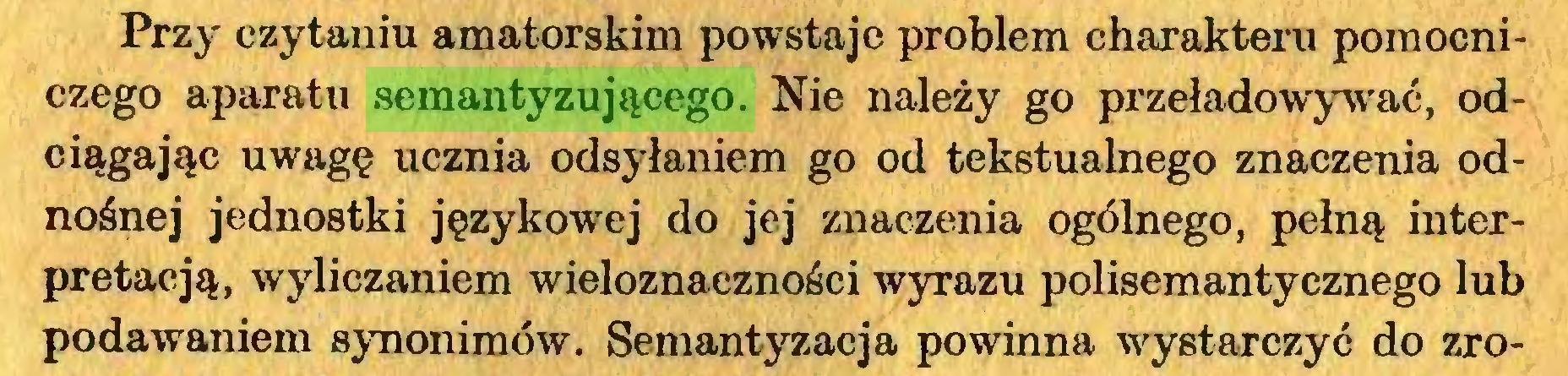 (...) Przy czytaniu amatorskim powstaje problem charakteru pomocniczego aparatu semantyzującego. Nie należy go przeładowywać, odciągając uwagę ucznia odsyłaniem go od tekstualnego znaczenia odnośnej jednostki językowej do jej znaczenia ogólnego, pełną interpretacją, wyliczaniem wieloznaczności wyrazu polisemantycznego lub podawaniem synonimów. Semantyzacja powinna wystarczyć do zro...