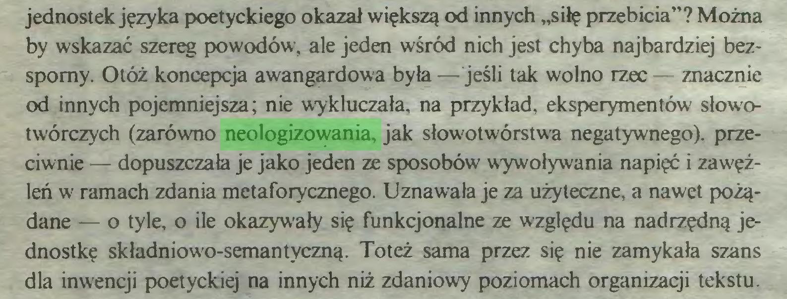 """(...) jednostek języka poetyckiego okazał większą od innych """"siłę przebicia""""? Można by wskazać szereg powodów, ale jeden wśród nich jest chyba najbardziej bezsporny. Otóż koncepcja awangardowa była — jeśli tak wolno rzec — znacznie od innych pojemniejsza; nie wykluczała, na przykład, eksperymentów słowotwórczych (zarówno neologizowania, jak słowotwórstwa negatywnego), przeciwnie — dopuszczała je jako jeden ze sposobów wywoływania napięć i zawęźleń w ramach zdania metaforycznego. Uznawała je za użyteczne, a nawet pożądane — o tyle, o ile okazywały się funkcjonalne ze względu na nadrzędną jednostkę składniowo-semantyczną. Toteż sama przez się nie zamykała szans dla inwencji poetyckiej na innych niż zdaniowy poziomach organizacji tekstu..."""