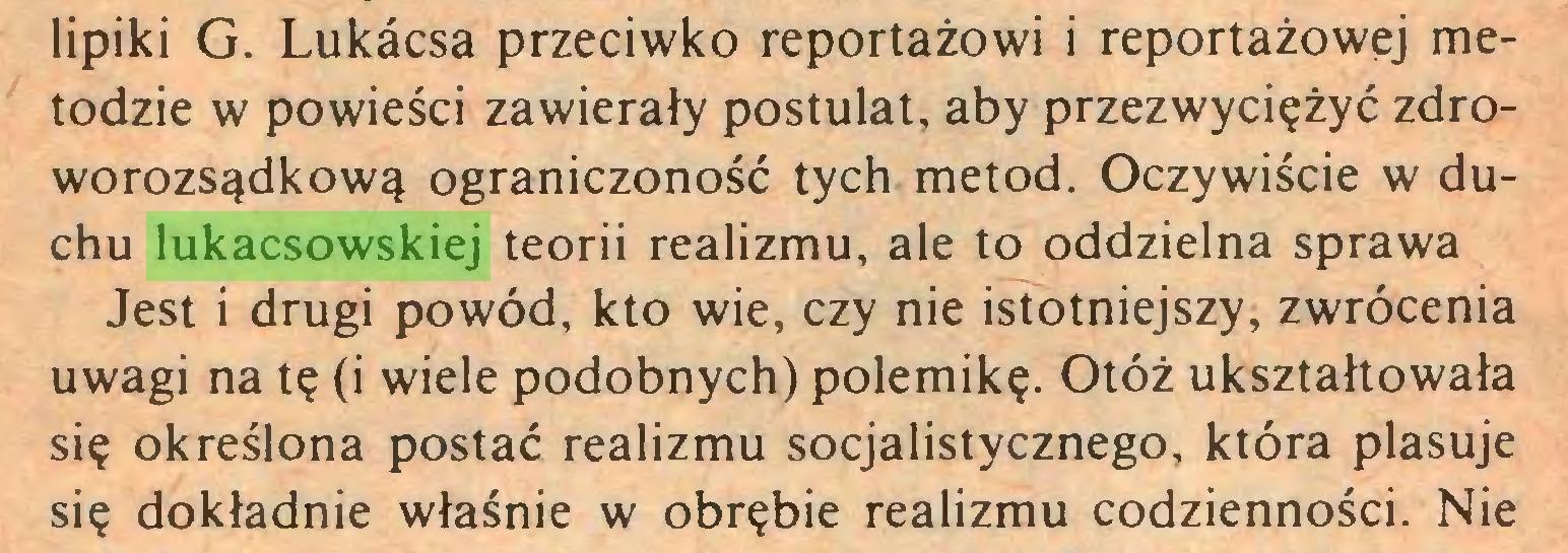 (...) lipiki G. Lukacsa przeciwko reportażowi i reportażowej metodzie w powieści zawierały postulat, aby przezwyciężyć zdroworozsądkową ograniczoność tych metod. Oczywiście w duchu lukacsowskiej teorii realizmu, ale to oddzielna sprawa Jest i drugi powód, kto wie, czy nie istotniejszy, zwrócenia uwagi na tę (i wiele podobnych) polemikę. Otóż ukształtowała się określona postać realizmu socjalistycznego, która plasuje się dokładnie właśnie w obrębie realizmu codzienności. Nie...