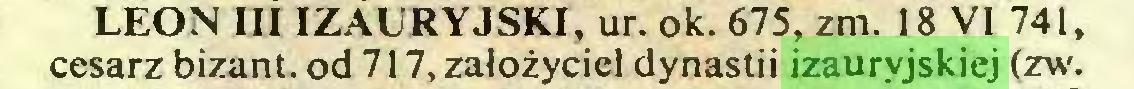 (...) LEON III IZAURYJSKI, ur. ok. 675, zm. 18 VI 741, cesarz bizant. od 717, założyciel dynastii izauryjskiej (zw...