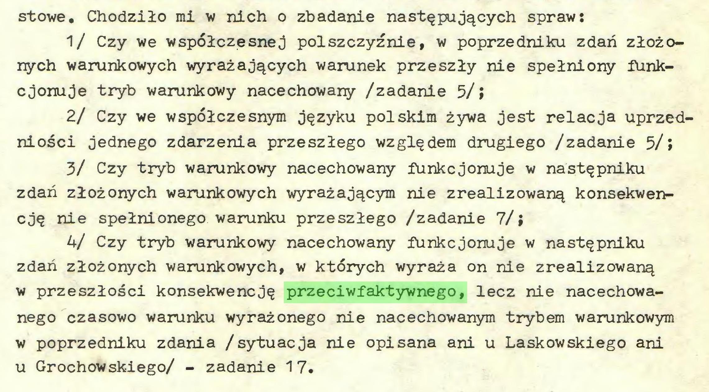 (...) stowe. Chodziło mi w nich o zbadanie następujących spraw: 1/ Czy we współczesnej polszczyźnie, w poprzedniku zdań złożonych warunkowych wyrażających warunek przeszły nie spełniony funkcjonuje tryb warunkowy nacechowany /zadanie 5/» 2/ Czy we współczesnym języku polskim żywa jest relacja uprzedniości jednego zdarzenia przeszłego względem drugiego /zadanie 5/» 3/ Czy tryb warunkowy nacechowany funkcjonuje w następniku zdań złożonych warunkowych wyrażającym nie zrealizowaną konsekwencję nie spełnionego warunku przeszłego /zadanie 7/; 4/ Czy tryb warunkowy nacechowany funkcjonuje w następniku zdań złożonych warunkowych, w których wyraża on nie zrealizowaną w przeszłości konsekwencję przeciwfaktywnego, lecz nie nacechowanego czasowo warunku wyrażonego nie nacechowanym trybem warunkowym w poprzedniku zdania /sytuacja nie opisana ani u Laskowskiego ani u Grochowskiego/ - zadanie 17...