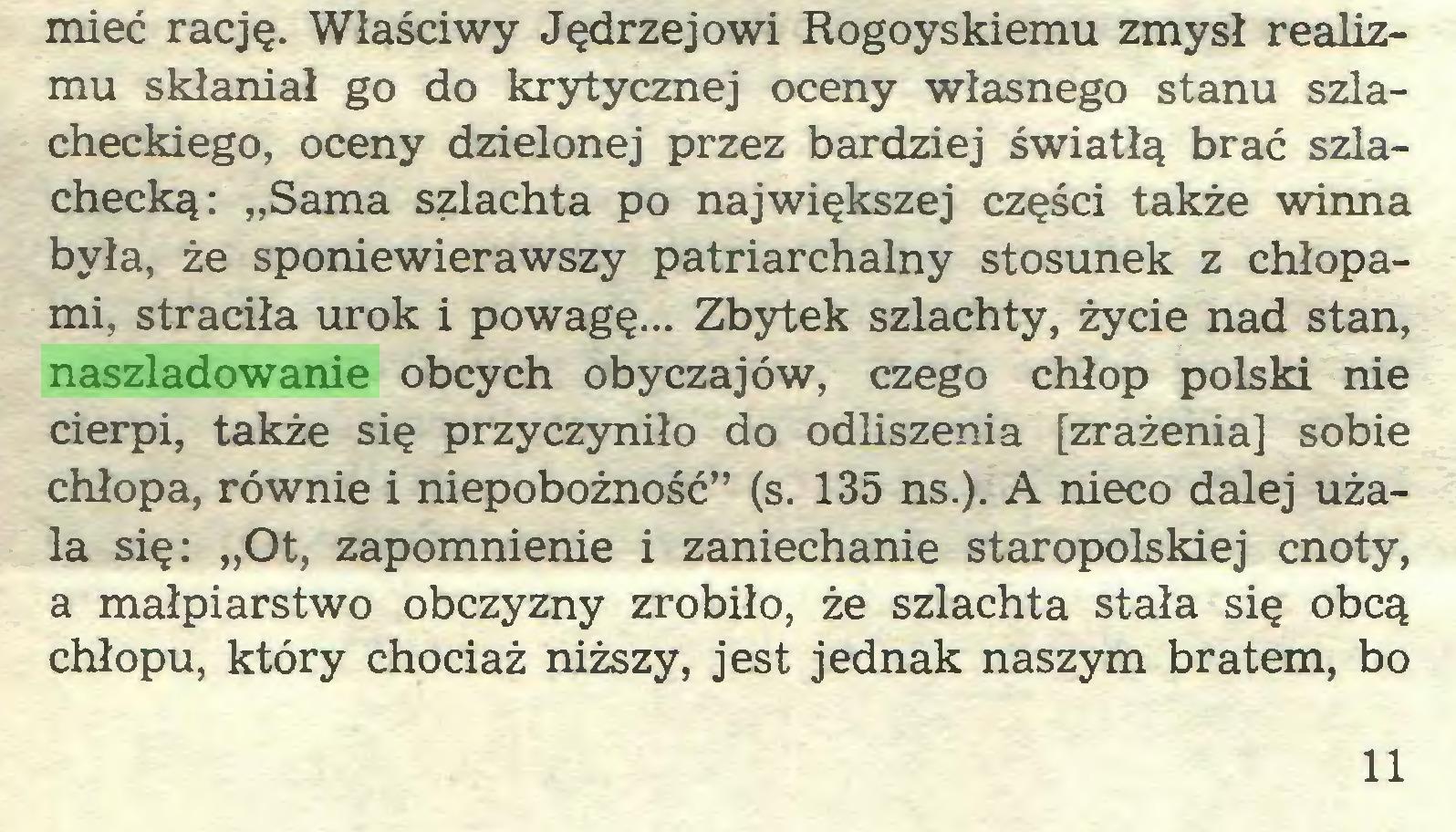 """(...) mieć rację. Właściwy Jędrzejowi Rogoyskiemu zmysł realizmu skłaniał go do krytycznej oceny własnego stanu szlacheckiego, oceny dzielonej przez bardziej światłą brać szlachecką: """"Sama szlachta po największej części także winna była, że sponiewierawszy patriarchalny stosunek z chłopami, straciła urok i powagę... Zbytek szlachty, życie nad stan, naszladowanie obcych obyczajów, czego chłop polski nie cierpi, także się przyczyniło do odliszenia [zrażenia] sobie chłopa, równie i niepobożność"""" (s. 135 ns.). A nieco dalej użala się: """"Ot, zapomnienie i zaniechanie staropolskiej cnoty, a małpiarstwo obczyzny zrobiło, że szlachta stała się obcą chłopu, który chociaż niższy, jest jednak naszym bratem, bo 11..."""