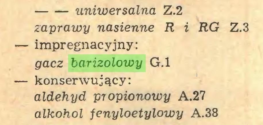 (...) uniwersalna Z.2 zaprawy nasienne R i RG Z.3 — impregnacyjny: gacz barizolowy G.l — konserwujący: aldehyd propionowy A.27 alkohol fenyloetylowy A.38...