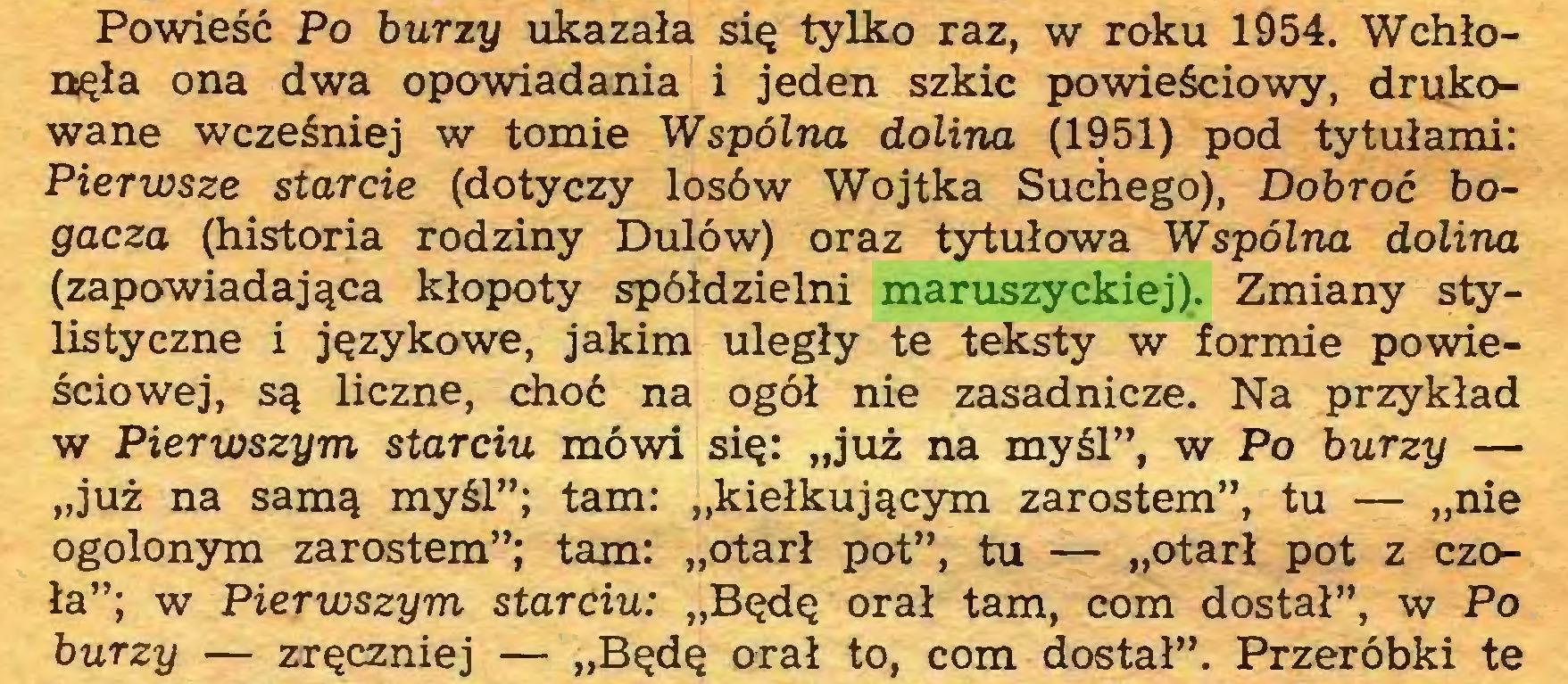 """(...) Powieść Po burzy ukazała się tylko raz, w roku 1954. Wchłonęła ona dwa opowiadania i jeden szkic powieściowy, drukowane wcześniej w tomie Wspólna dolina (1951) pod tytułami: Pierwsze starcie (dotyczy losów Wojtka Suchego), Dobroć bogacza (historia rodziny Dulów) oraz tytułowa Wspólna dolina (zapowiadająca kłopoty spółdzielni maruszyckiej). Zmiany stylistyczne i językowe, jakim uległy te teksty w formie powieściowej, są liczne, choć na ogół nie zasadnicze. Na przykład w Pierwszym starciu mówi się: """"już na myśl"""", w Po burzy — """"już na samą myśl""""; tam: """"kiełkującym zarostem"""", tu — """"nie ogolonym zarostem""""; tam: """"otarł pot"""", tu — """"otarł pot z czoła""""; w Pierwszym starciu: """"Będę orał tam, com dostał"""", w Po burzy — zręczniej — """"Będę orał to, com dostał"""". Przeróbki te..."""