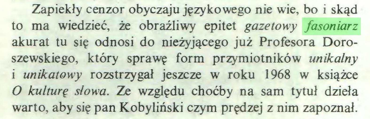 (...) Zapiekły cenzor obyczaju językowego nie wie, bo i skąd to ma wiedzieć, że obraźliwy epitet gazetowy fasoniarz akurat tu się odnosi do nieżyjącego już Profesora Doroszewskiego, który sprawę form przymiotników unikalny i unikatowy rozstrzygał jeszcze w roku 1968 w książce O kulturę słowa. Ze względu choćby na sam tytuł dzieła warto, aby się pan Kobyliński czym prędzej z nim zapoznał...