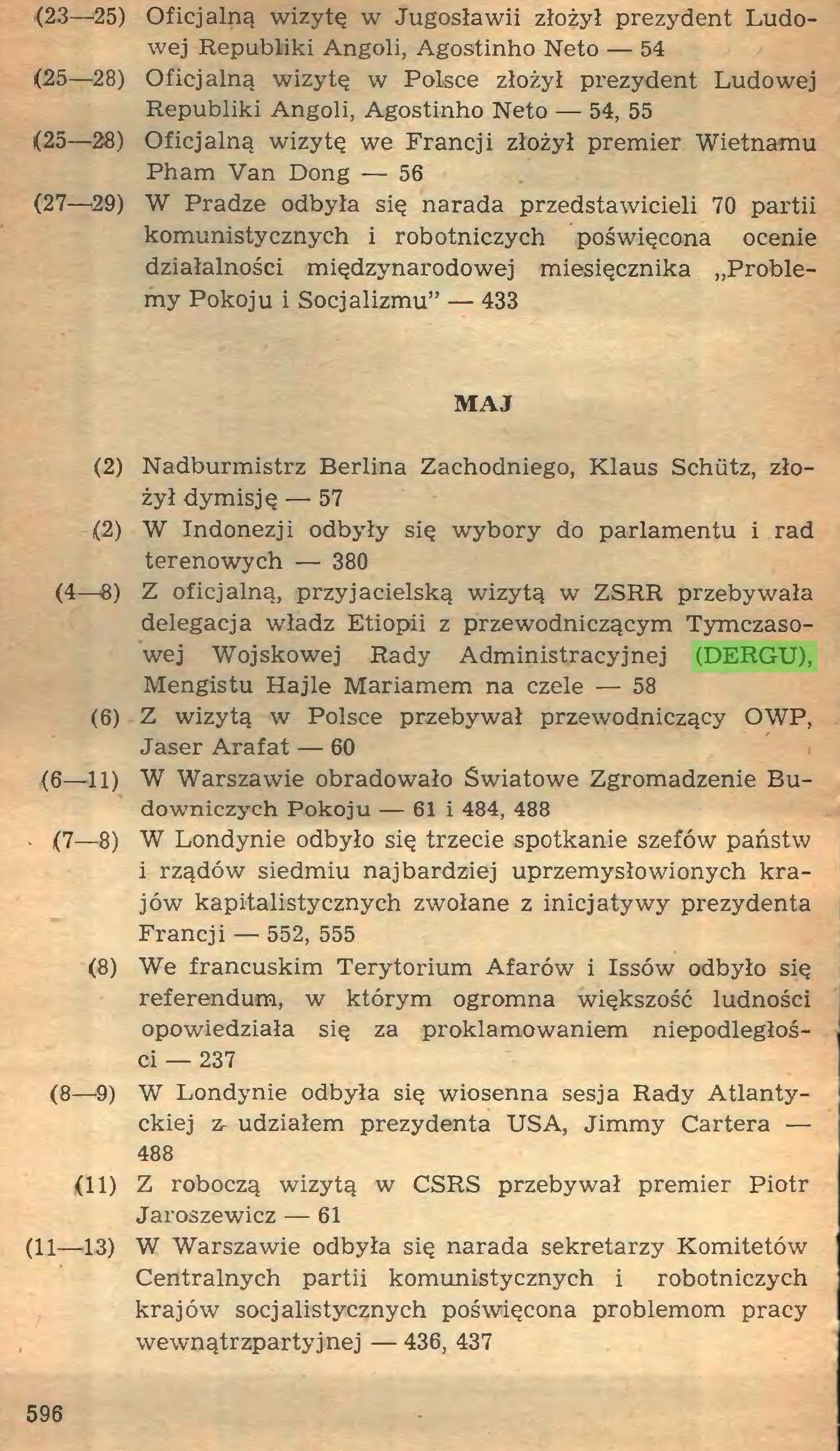 (...) (2) Nadburmistrz Berlina Zachodniego, Klaus Schiitz, złożył dymisję — 57 (2) W Indonezji odbyły się wybory do parlamentu i rad terenowych — 380 (4—8) Z oficjalną, przyjacielską wizytą w ZSRR przebywała delegacja władz Etiopii z przewodniczącym Tymczasowej Wojskowej Rady Administracyjnej (DERGU), Mengistu Hajle Mariamem na czele — 58 (6) Z wizytą w Polsce przebywał przewodniczący OWP, Jaser Arafat — 60 (6—11) W Warszawie obradowało Światowe Zgromadzenie Budowniczych Pokoju — 61 i 484, 488 ' (7—8) W Londynie odbyło się trzecie spotkanie szefów państw i rządów siedmiu najbardziej uprzemysłowionych krajów kapitalistycznych zwołane z inicjatywy prezydenta Francji — 552, 555 (8) We francuskim Terytorium Afarów i Issów odbyło się referendum, w którym ogromna większość ludności opowiedziała się za proklamowaniem niepodległości — 237 (8—9) W Londynie odbyła się wiosenna sesja Rady Atlantyckiej 7r udziałem prezydenta USA, Jimmy Cartera — 488 (11) Z roboczą wizytą w CSRS przebywał premier Piotr Jaroszewicz — 61 (11—13) W Warszawie odbyła się narada sekretarzy Komitetów Centralnych partii komunistycznych i robotniczych krajów socjalistycznych poświęcona problemom pracy wewnątrzpartyjnej — 436, 437 596 (15) W Finlandii premier Kalevi Sorsa utworzył nowy rząd...